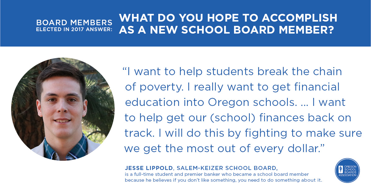 """I want to help students break the chain of poverty. I really want to get financial education into Oregon schools. … I want to help get our (school) finances back on track. I will do this by fighting to make sure we get the most out of every dollar.""Jesse Lippold, Salem-Keizer School Board"